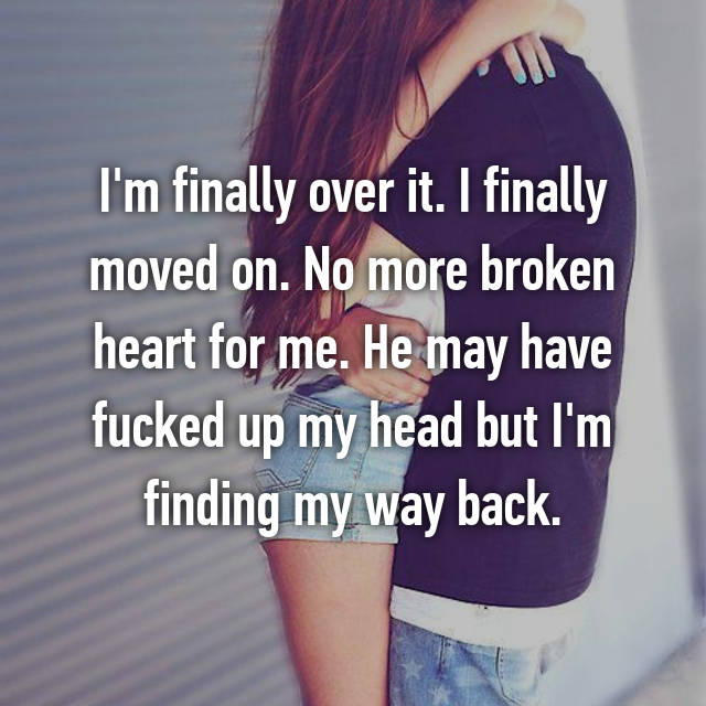 I'm finally over it. I finally moved on. No more broken heart for me. He may have fucked up my head but I'm finding my way back. 💙