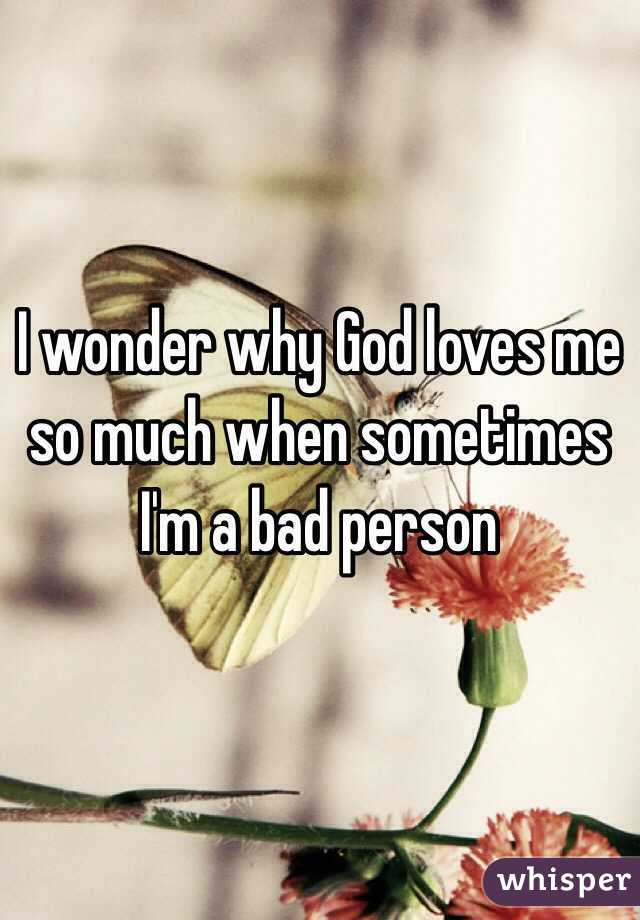 I wonder why God loves me so much when sometimes I'm a bad person