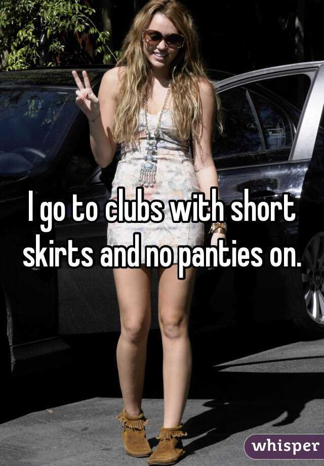 I go to clubs with short skirts and no panties on.