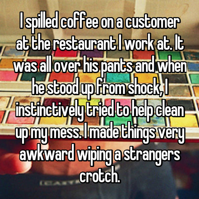 I spilled coffee on a customer at the restaurant I work at. It was all over his pants and when he stood up from shock, I instinctively tried to help clean up my mess. I made things very awkward wiping a strangers crotch.