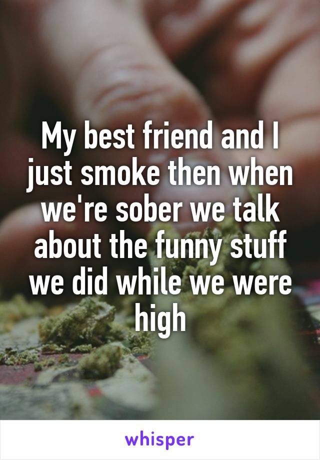 My best friend and I just smoke then when we're sober we talk about the funny stuff we did while we were high