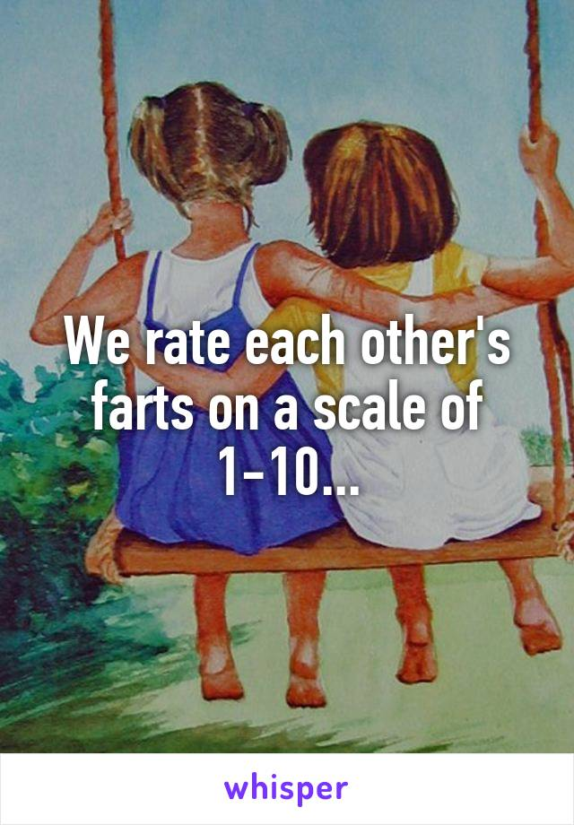 We rate each other's farts on a scale of 1-10...
