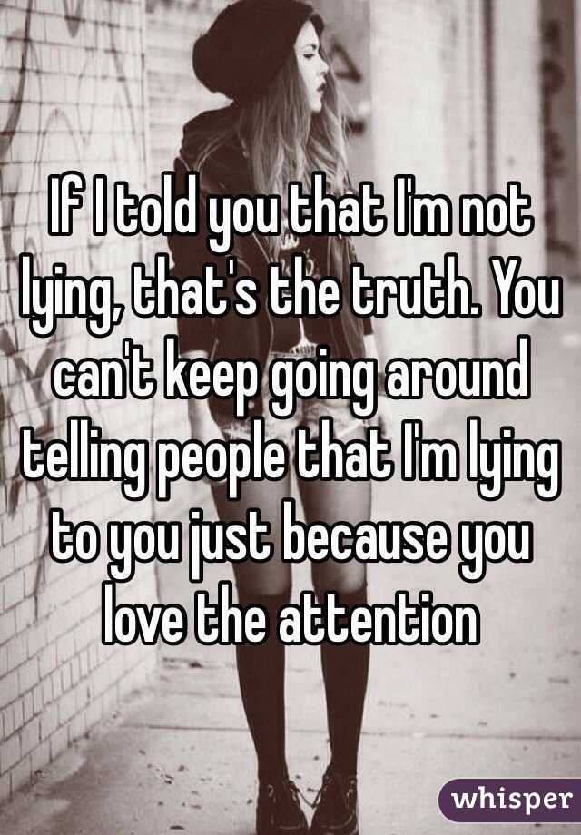 If I told you that Im not lying, thats the truth. You