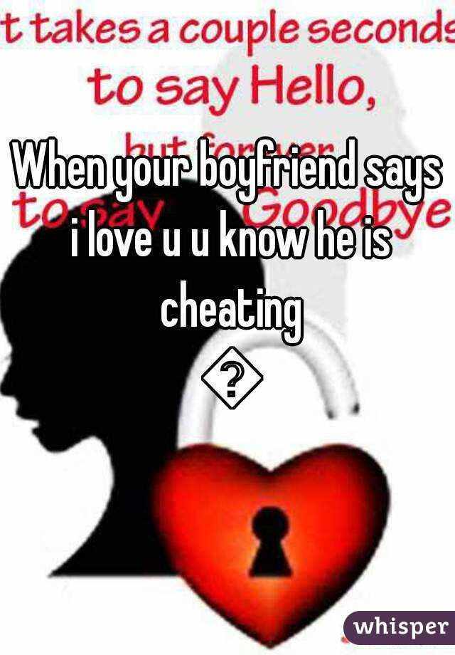 when your boyfriend says i love u u know he is cheating