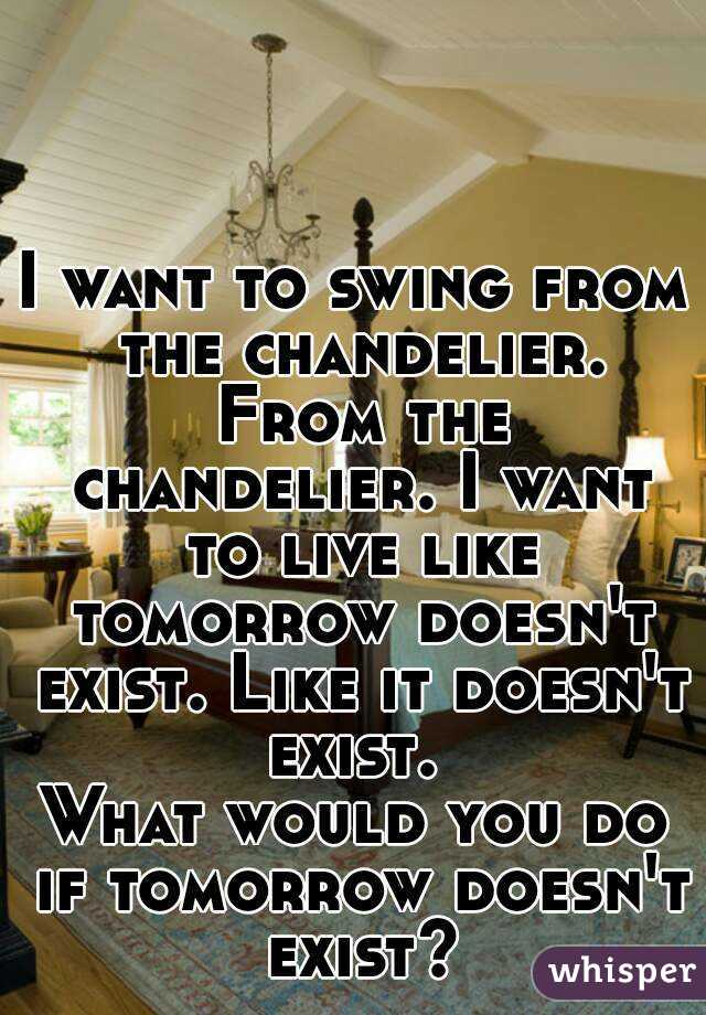 I want to swing from the chandelier from the chandelier i want to i want to swing from the chandelier from the chandelier i want to live like tomorrow aloadofball Image collections