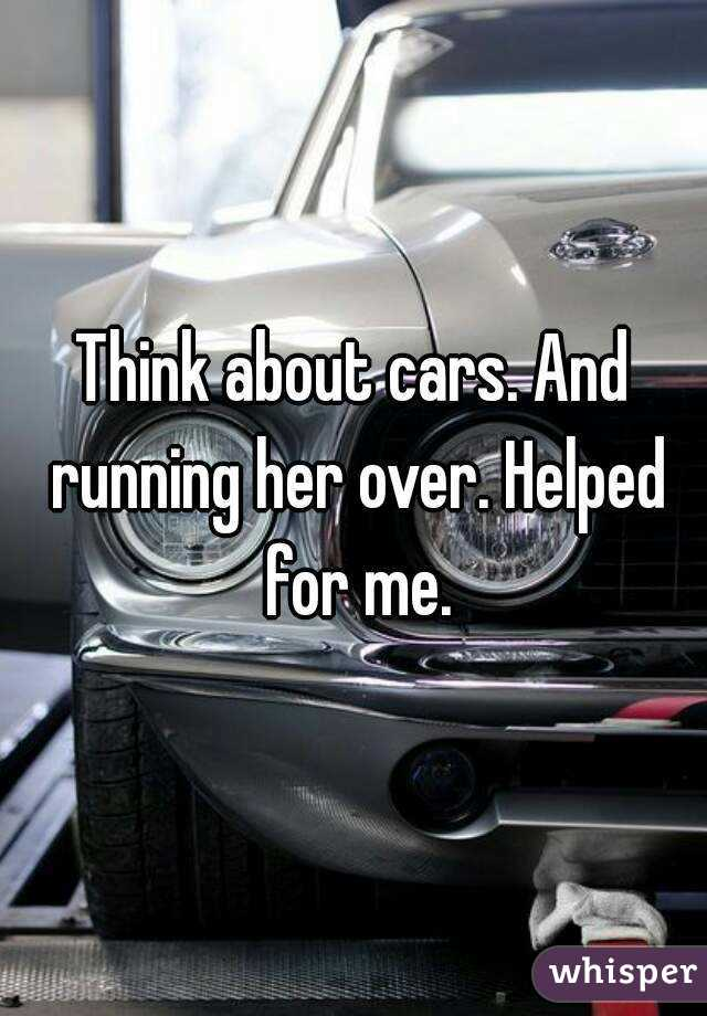 about cars. And running her over. Helped for me.