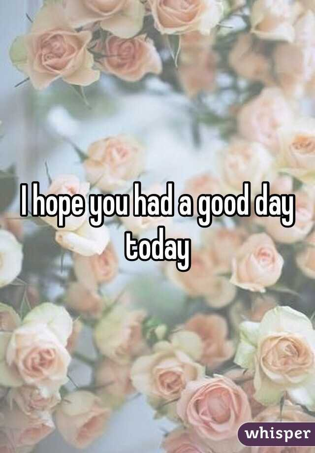i hope you had a good day today