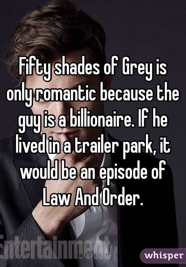 Fifty shades of Grey is only romantic because the guy is a billionaire. If he lived in a trailer park, it would be an episode of Law And Order.