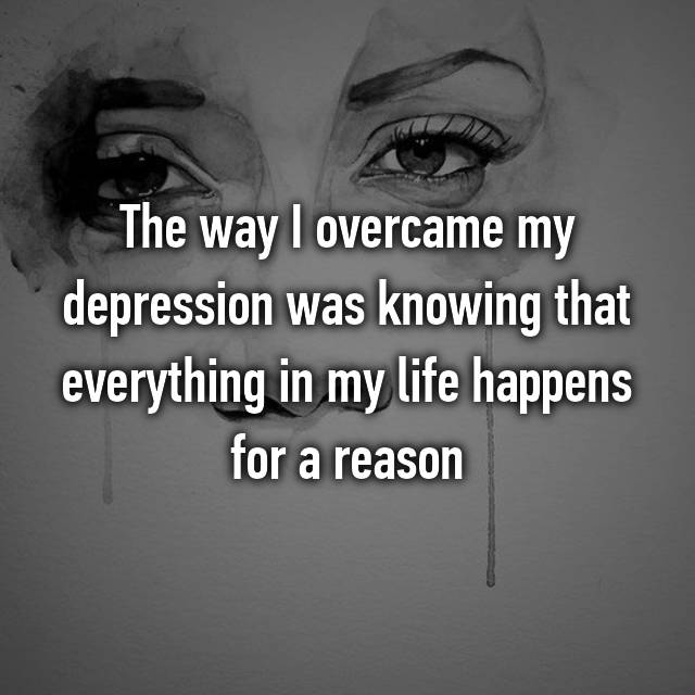 The way I overcame my depression was knowing that everything in my life happens for a reason