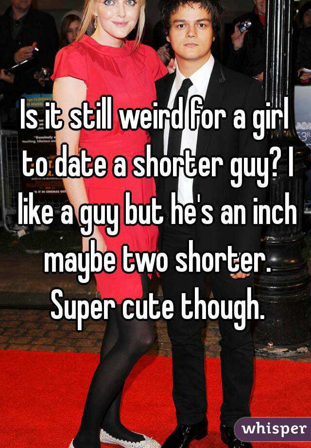 Is It Weird Dating A Guy Shorter Than You