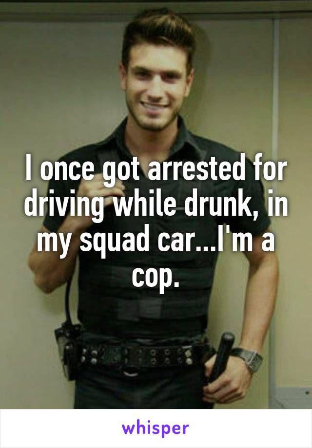 I once got arrested for driving while drunk, in my squad car...I'm a cop.