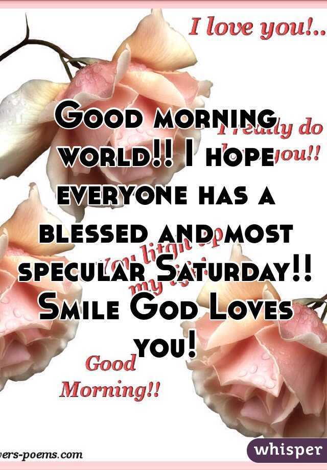 good morning world i hope everyone has a blessed and most specular saturday smile god loves you
