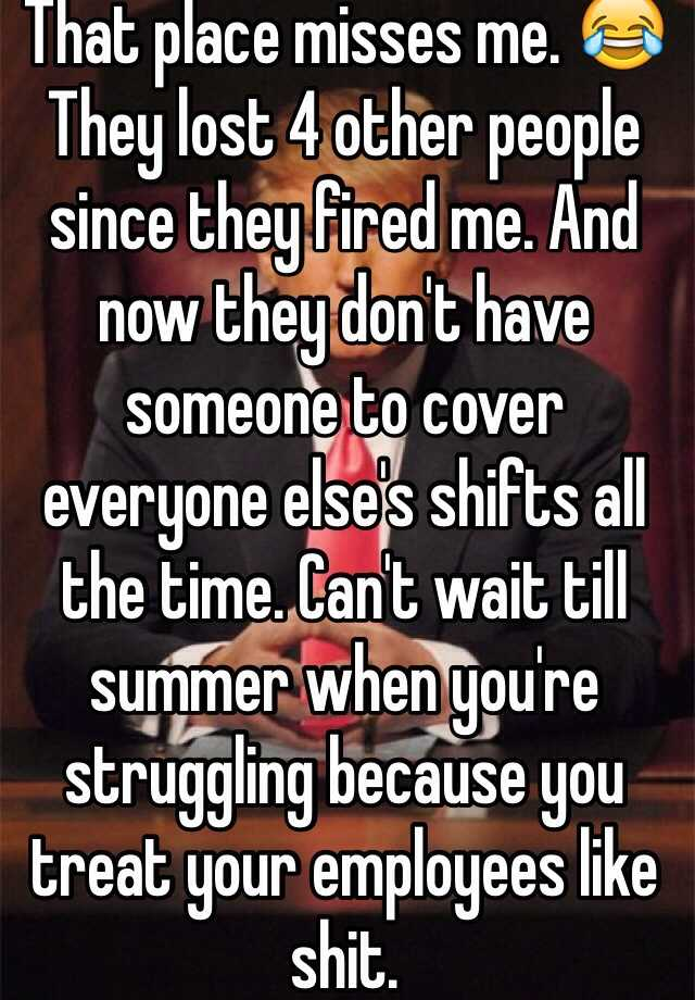 They Lost 4 Other People Since They Fired Me. And Now They Donu0027t Have  Someone To Cover Everyone Elseu0027s Shifts All The Time. Canu0027t Wait Till Summer  ...