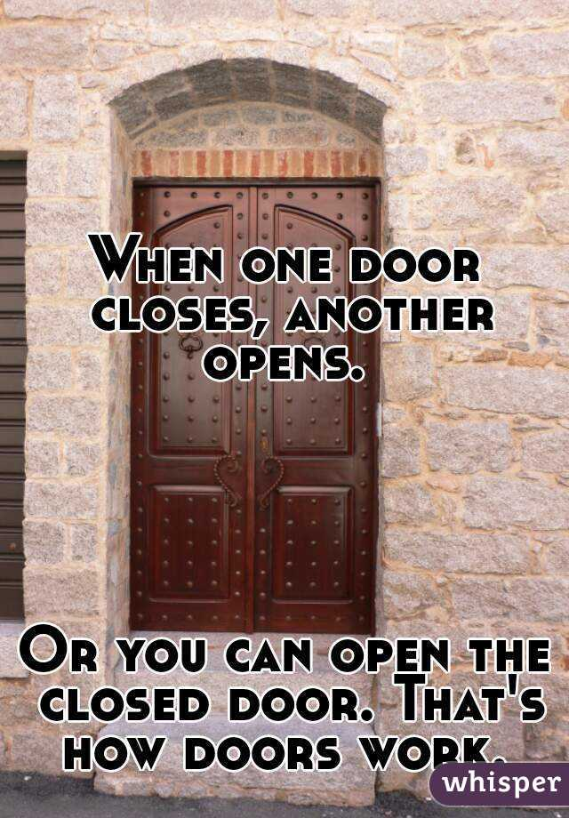 When one door closes another opens. Or you can open the closed door.  sc 1 st  Whisper & When one door closes another opens. Or you can open the closed door ...