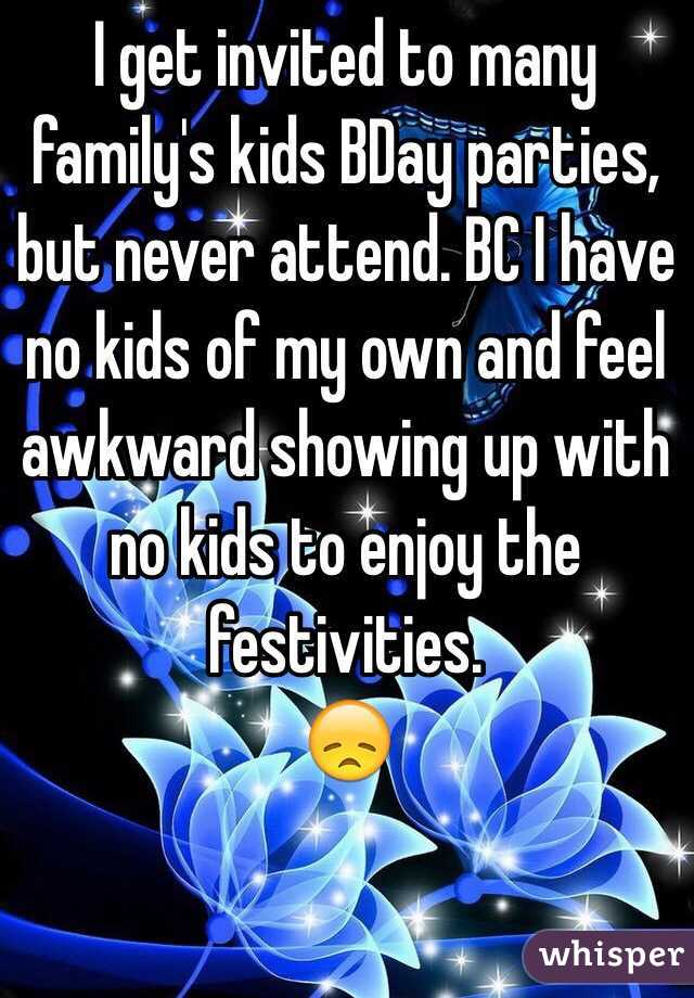 I get invited to many family's kids BDay parties, but never attend. BC I have no kids of my own and feel awkward showing up with no kids to enjoy the festivities. 😞