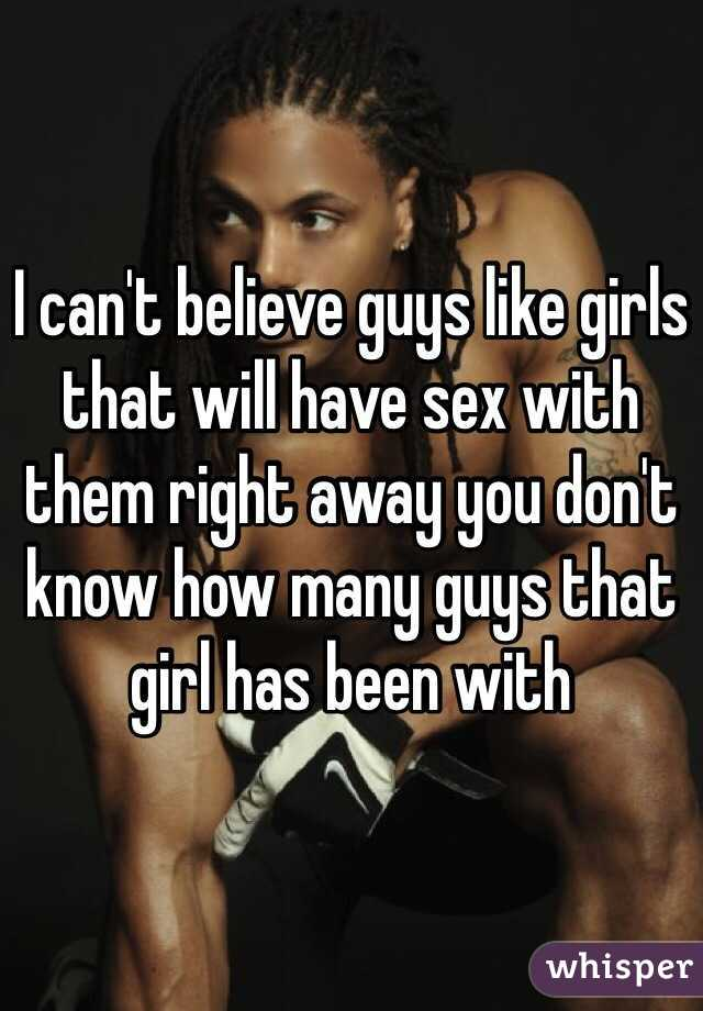 I can't believe guys like girls that will have sex with them right away you don't know how many guys that girl has been with