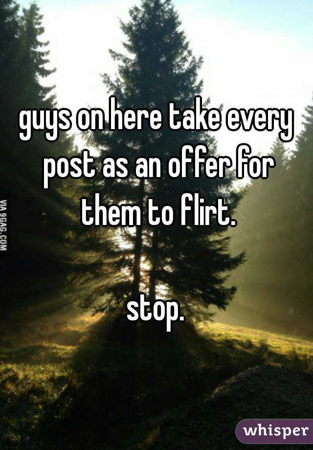 guys on here take every post as an offer for them to flirt.  stop.