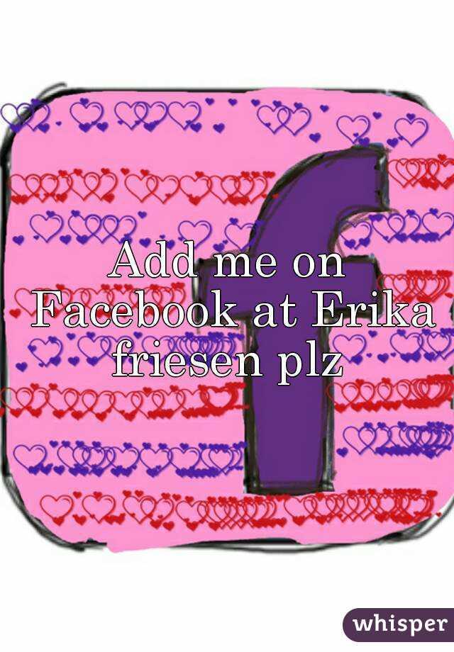 Add me on Facebook at Erika friesen plz