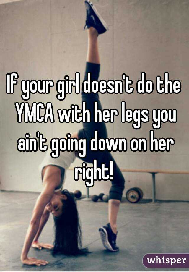 If your girl doesn't do the YMCA with her legs you ain't going down on her right!