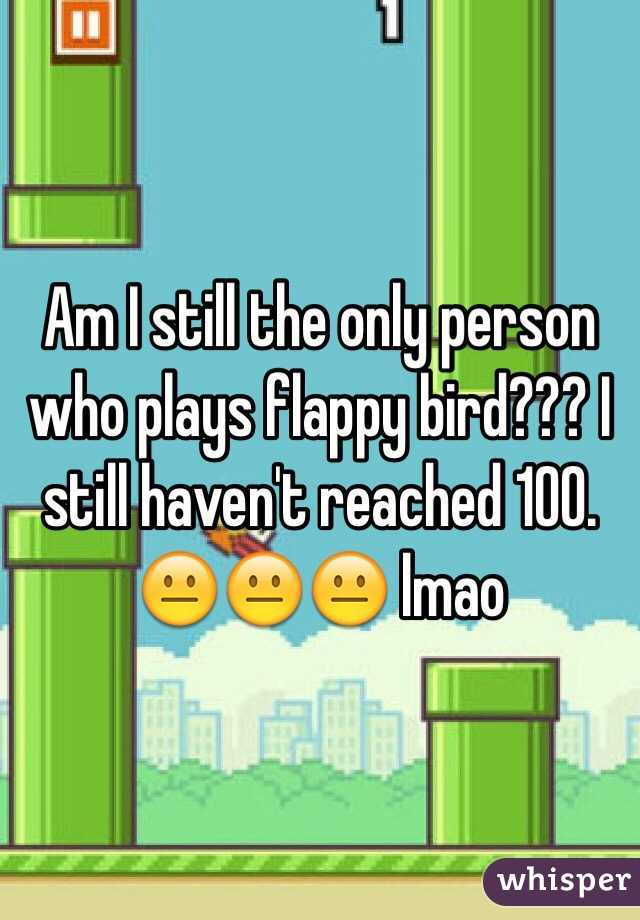 Am I still the only person who plays flappy bird??? I still haven't reached 100. 😐😐😐 lmao