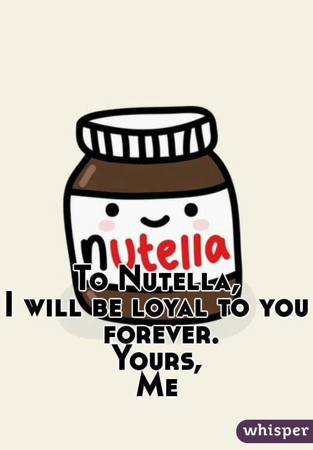 To Nutella, I will be loyal to you forever. Yours, Me