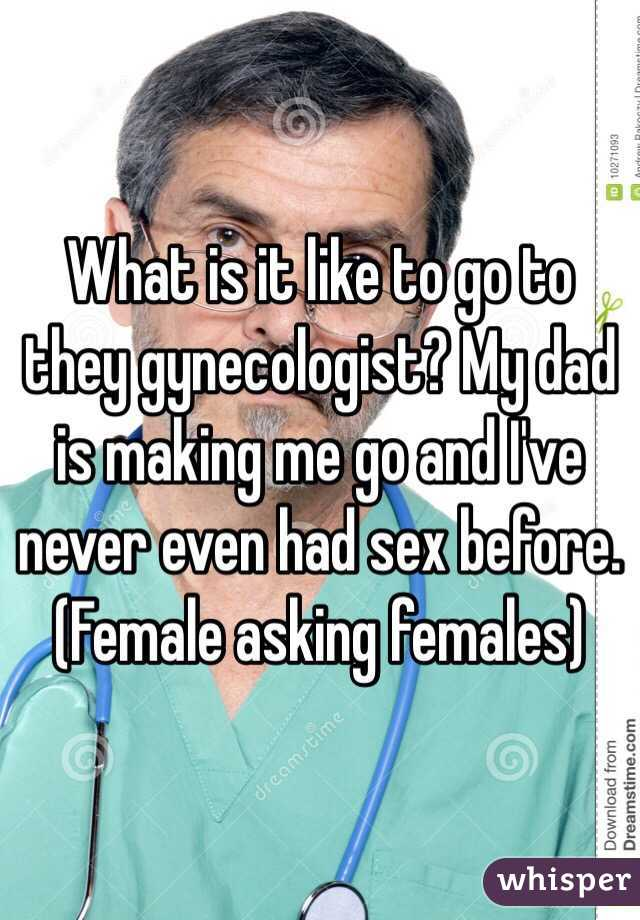 What is it like to go to they gynecologist? My dad is making me go and I've never even had sex before. (Female asking females)