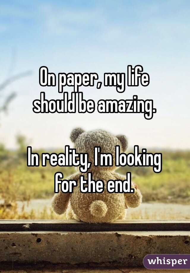 On paper, my life  should be amazing.  In reality, I'm looking  for the end.