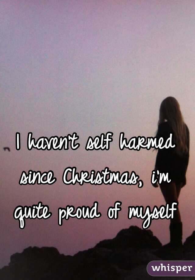 I haven't self harmed since Christmas, i'm quite proud of myself