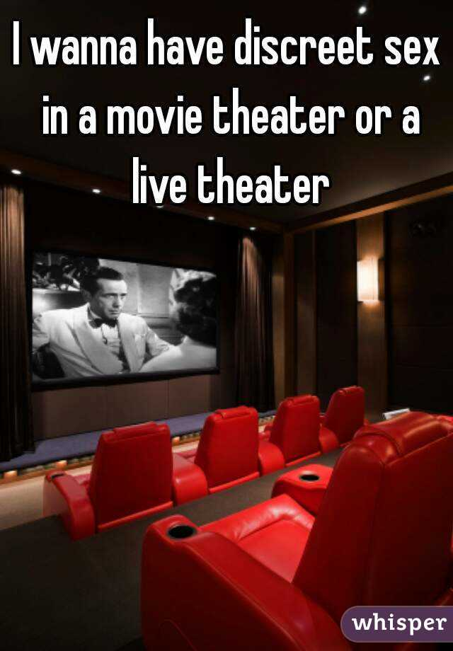 I wanna have discreet sex in a movie theater or a live theater