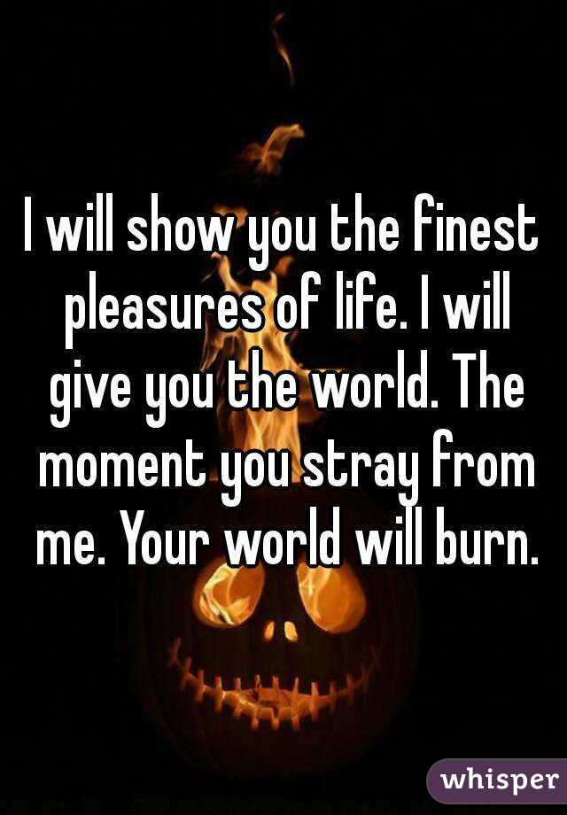 I will show you the finest pleasures of life. I will give you the world. The moment you stray from me. Your world will burn.