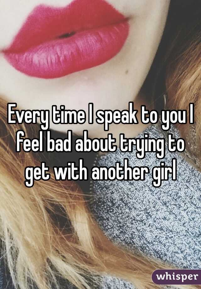 Every time I speak to you I feel bad about trying to get with another girl
