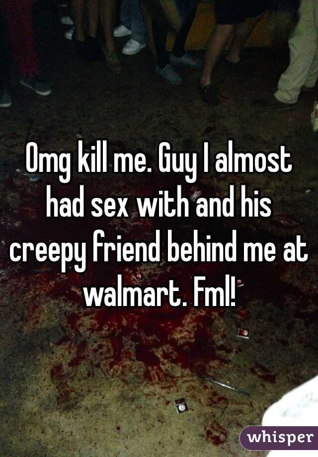 Omg kill me. Guy I almost had sex with and his creepy friend behind me at walmart. Fml!