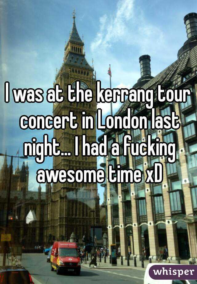 I was at the kerrang tour concert in London last night... I had a fucking awesome time xD
