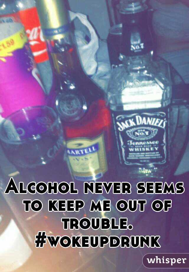 Alcohol never seems to keep me out of trouble.  #wokeupdrunk