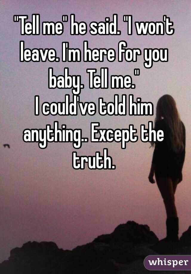 """""""Tell me"""" he said. """"I won't leave. I'm here for you baby. Tell me.""""  I could've told him anything.. Except the truth."""