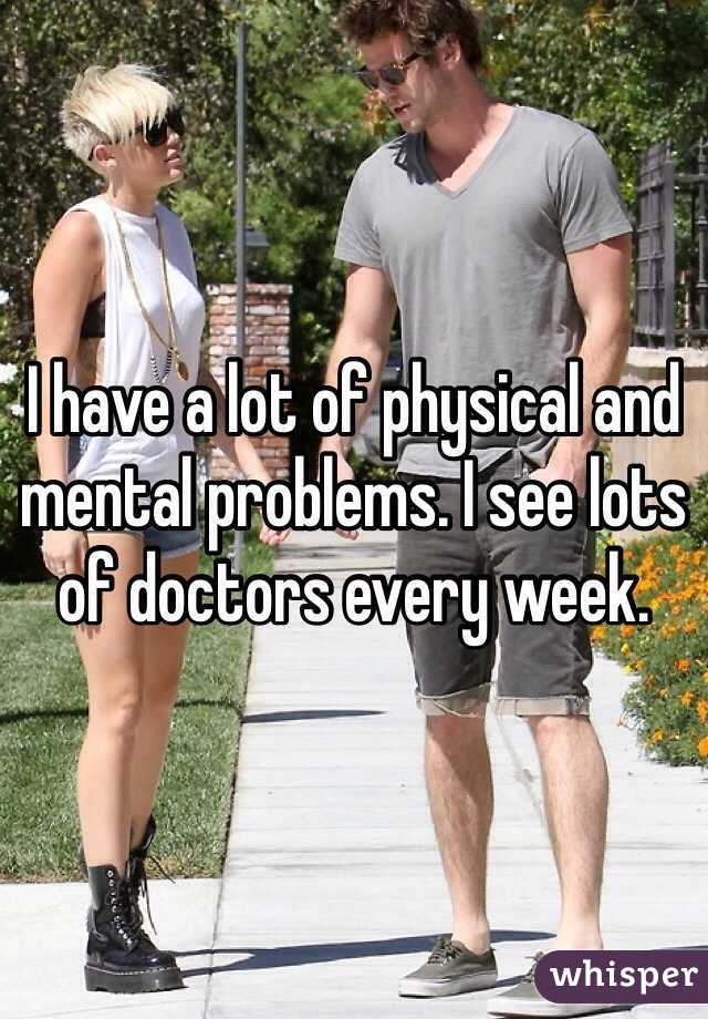 I have a lot of physical and mental problems. I see lots of doctors every week.