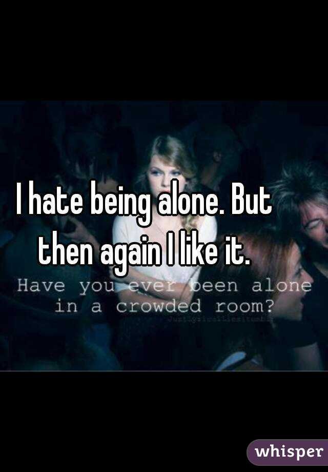 I hate being alone. But then again I like it.