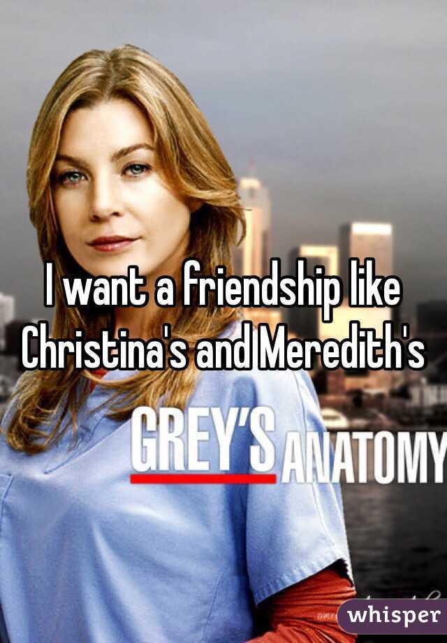 I want a friendship like Christina's and Meredith's