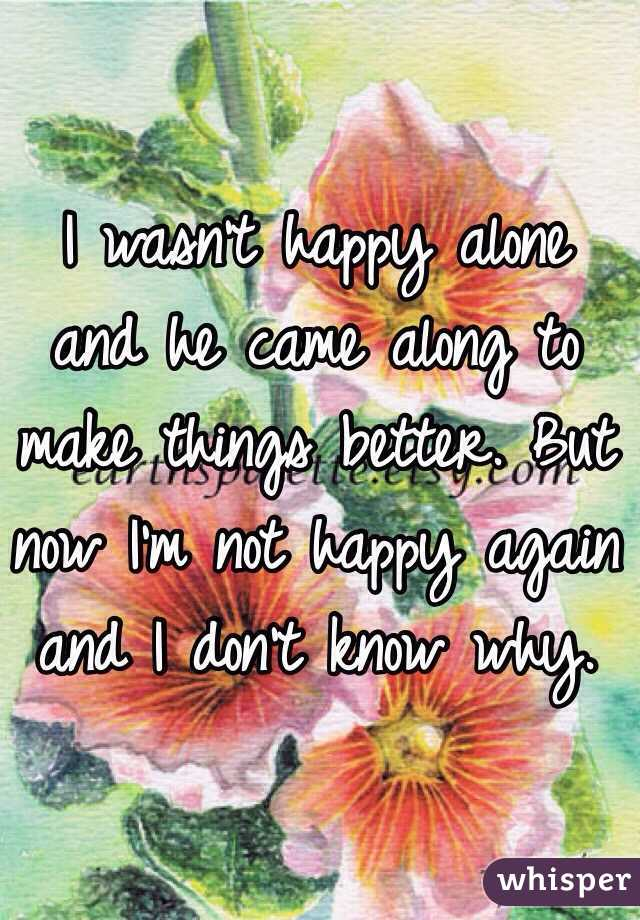 I wasn't happy alone and he came along to make things better. But now I'm not happy again and I don't know why.