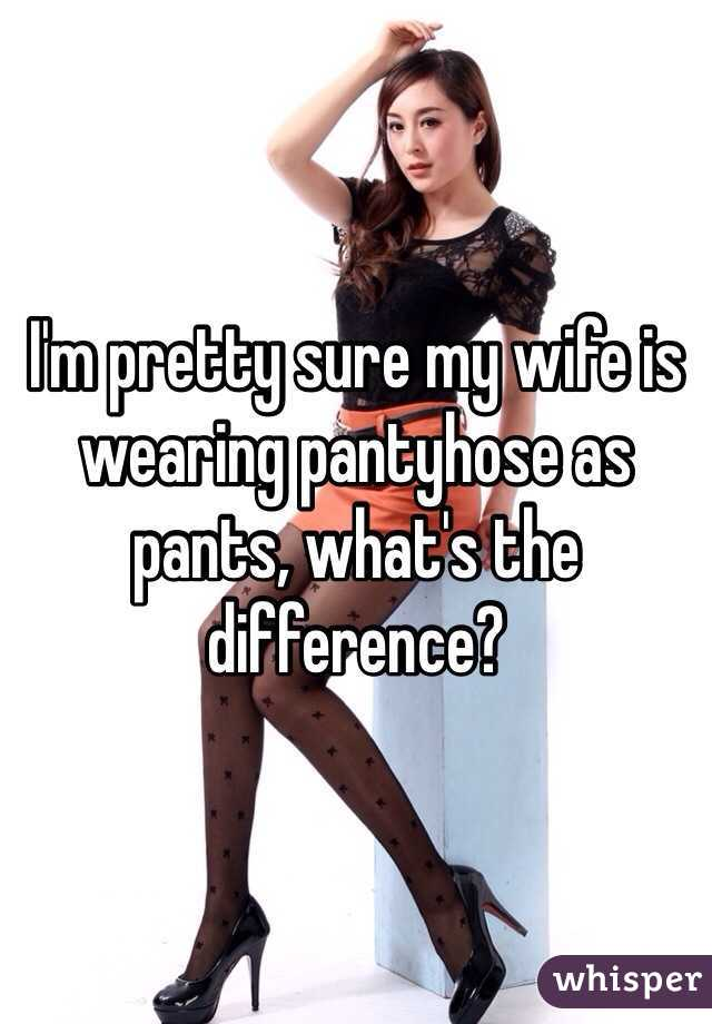 Im pretty sure my wife is wearing pantyhose as pants