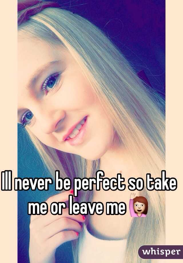 Ill never be perfect so take me or leave me🙋