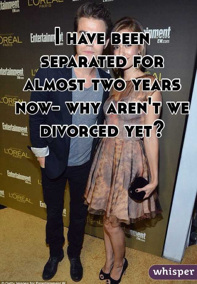 I have been separated for almost two years now- why aren't we divorced yet?