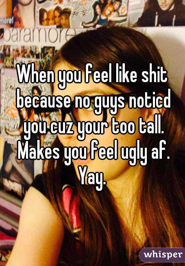 When you feel like shit because no guys noticd you cuz your too tall. Makes you feel ugly af. Yay.