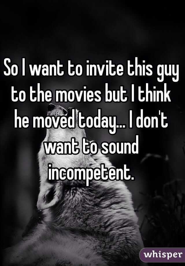 So I want to invite this guy to the movies but I think he moved today... I don't want to sound incompetent.