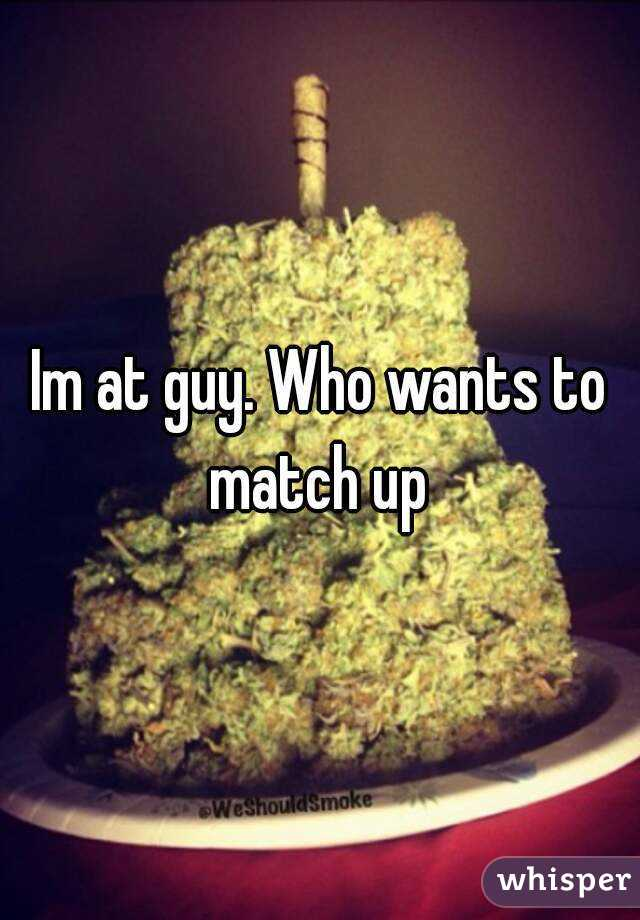 Im at guy. Who wants to match up
