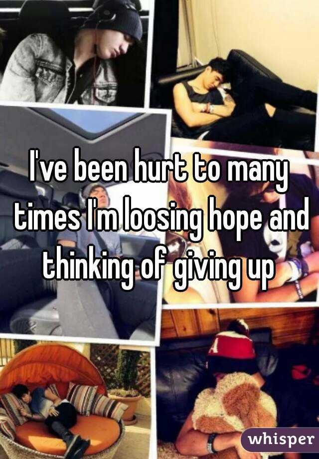I've been hurt to many times I'm loosing hope and thinking of giving up