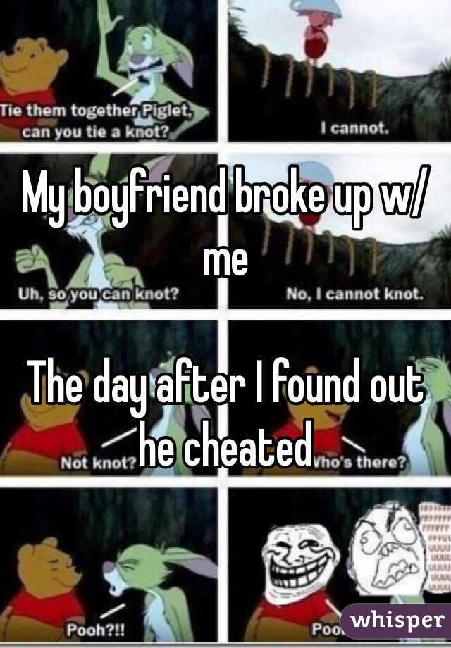 My boyfriend broke up w/ me   The day after I found out he cheated