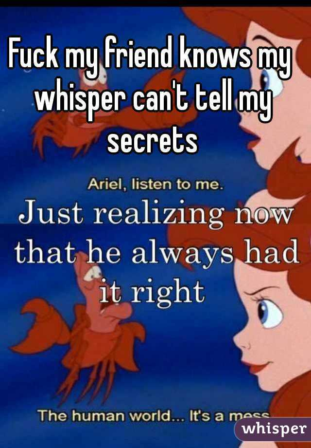 Fuck my friend knows my whisper can't tell my secrets