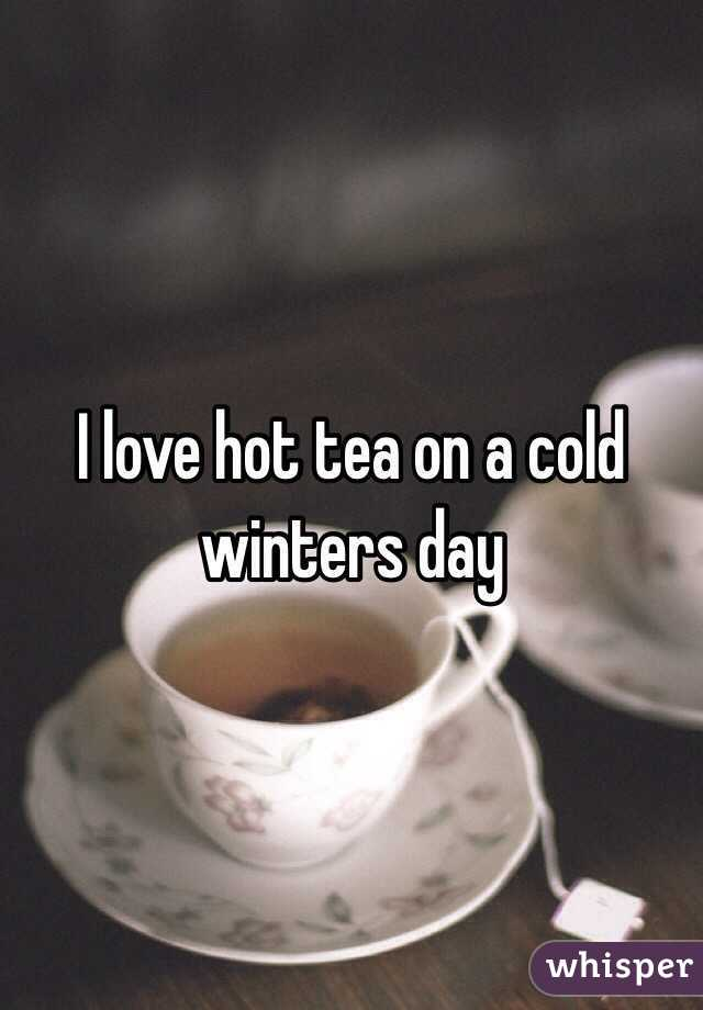 I love hot tea on a cold winters day