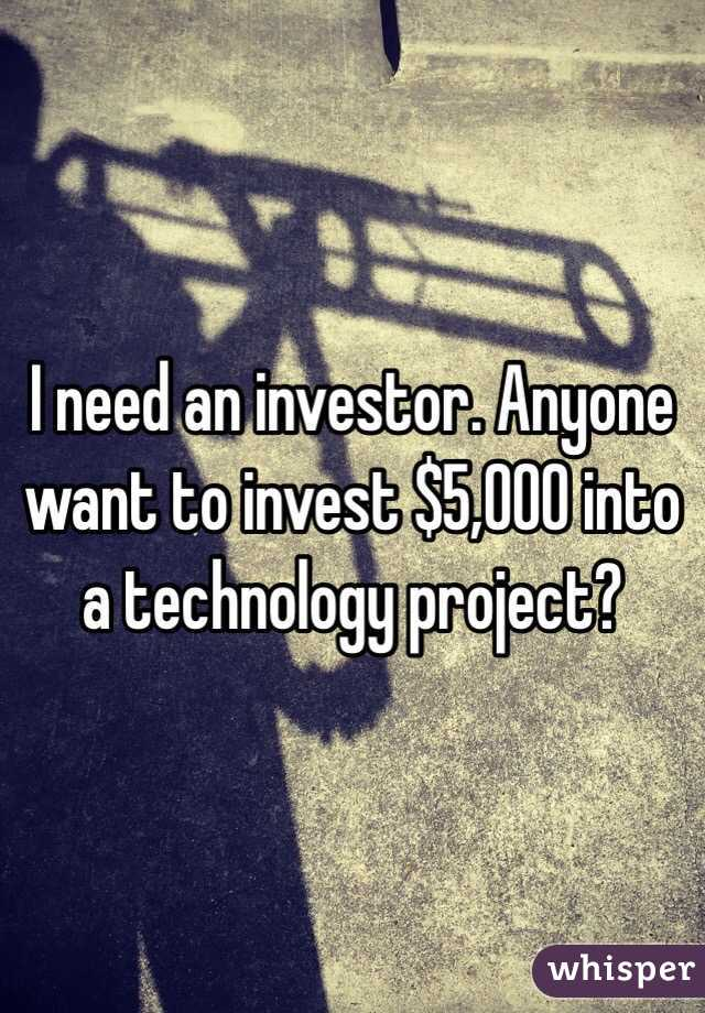 I need an investor. Anyone want to invest $5,000 into a technology project?